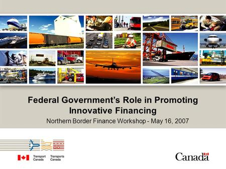 Federal Government's Role in Promoting Innovative Financing Northern Border Finance Workshop - May 16, 2007.