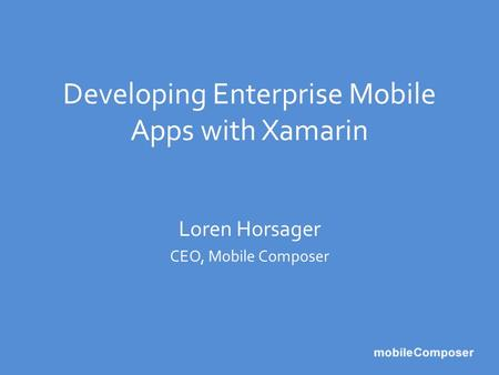 Developing Enterprise Mobile Apps with Xamarin Loren Horsager CEO, Mobile Composer.