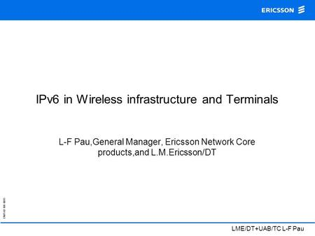 EN/FAD 109 0015 LME/DT+UAB/TC L-F Pau IPv6 in Wireless infrastructure and Terminals L-F Pau,General Manager, Ericsson Network Core products,and L.M.Ericsson/DT.
