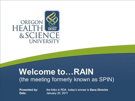 Welcome to…RAIN (the meeting formerly known as SPIN) Presented by: the folks in RDA, today's emcee is Dana Director Date: January 20, 2011.