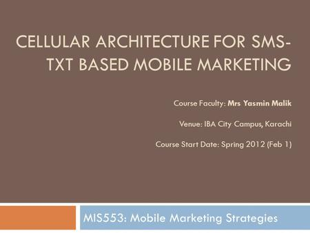 CELLULAR ARCHITECTURE FOR SMS- TXT BASED MOBILE MARKETING Course Faculty: Mrs Yasmin Malik Venue: IBA City Campus, Karachi Course Start Date: Spring 2012.