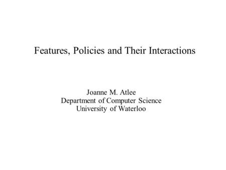 Features, Policies and Their Interactions Joanne M. Atlee Department of Computer Science University of Waterloo.