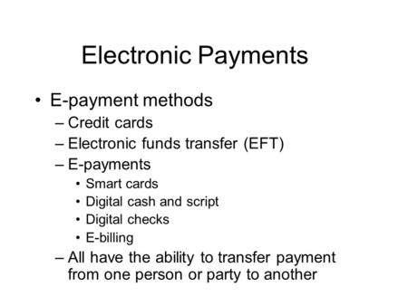 Electronic Payments E-payment methods –Credit cards –Electronic funds transfer (EFT) –E-payments Smart cards Digital cash and script Digital checks E-billing.