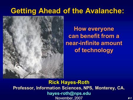 # 1 # 1 Getting Ahead of the Avalanche: Rick Hayes-Roth Professor, Information Sciences, NPS, Monterey, CA. November, 2007 How everyone.