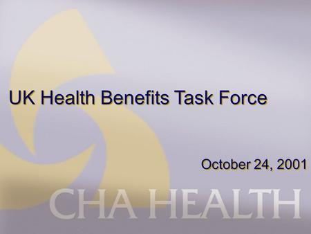 UK Health Benefits Task Force October 24, 2001. Agenda n CHA Health Profile n Current Relationship n Future Relationship n Questions & Answers.