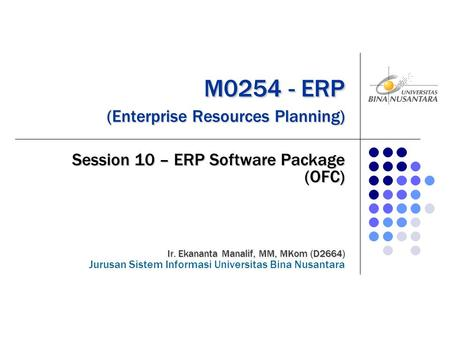 M0254 - ERP (Enterprise Resources Planning) M0254 - ERP (Enterprise Resources Planning) Session 10 – ERP Software Package (OFC) Ir. Ekananta Manalif, MM,