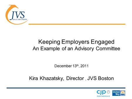 Keeping Employers Engaged An Example of an Advisory Committee December 13 th, 2011 Kira Khazatsky, Director, JVS Boston.