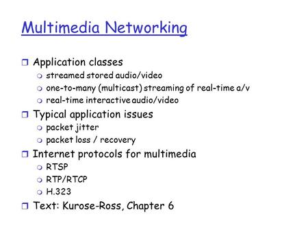 Multimedia Networking r Application classes m streamed stored audio/video m one-to-many (multicast) streaming of real-time a/v m real-time interactive.