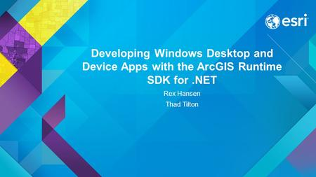 Developing Windows Desktop and Device Apps with the ArcGIS Runtime SDK for.NET Rex Hansen Thad Tilton.