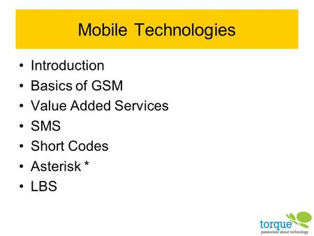Mobile Technologies Introduction Basics of GSM Value Added Services SMS Short Codes Asterisk * LBS.