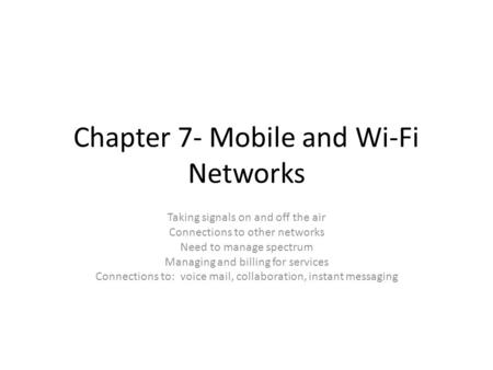 Chapter 7- Mobile and Wi-Fi Networks Taking signals on and off the air Connections to other networks Need to manage spectrum Managing and billing for services.