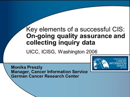 Key elements of a successful CIS: On-going quality assurance and collecting inquiry data UICC, ICISG, Washington 2006 Monika Preszly Manager, Cancer Information.