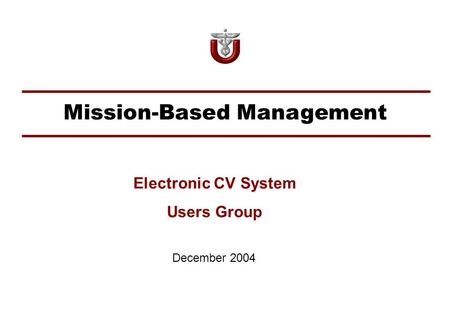 Mission-Based Management December 2004 Electronic CV System Users Group.