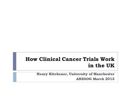 How Clinical Cancer Trials Work in the UK Henry Kitchener, University of Manchester ANZGOG March 2013.