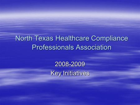 North Texas Healthcare Compliance Professionals Association 2008-2009 Key Initiatives.