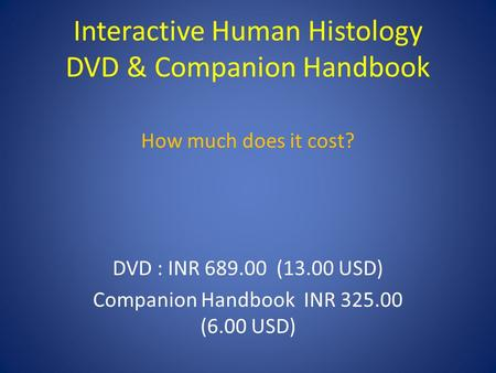 Interactive Human Histology DVD & Companion Handbook How much does it cost? DVD : INR 689.00 (13.00 USD) Companion Handbook INR 325.00 (6.00 USD)