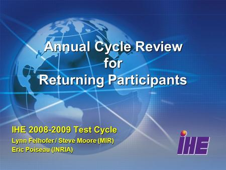 Annual Cycle Review for Returning Participants IHE 2008-2009 Test Cycle Lynn Felhofer / Steve Moore (MIR) Eric Poiseau (INRIA)