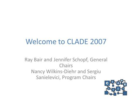 Welcome to CLADE 2007 Ray Bair and Jennifer Schopf, General Chairs Nancy Wilkins-Diehr and Sergiu Sanielevici, Program Chairs.