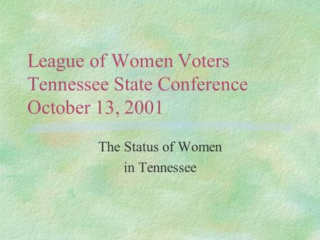 League of Women Voters Tennessee State Conference October 13, 2001 The Status of Women in Tennessee.