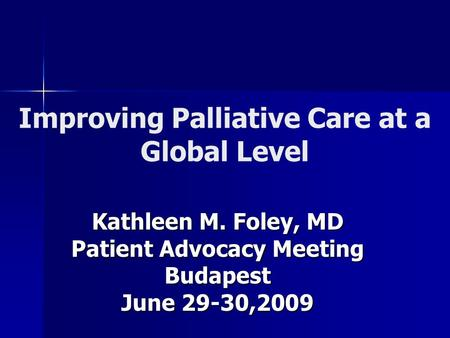 Improving Palliative Care at a Global Level Kathleen M. Foley, MD Patient Advocacy Meeting Budapest June 29-30,2009.