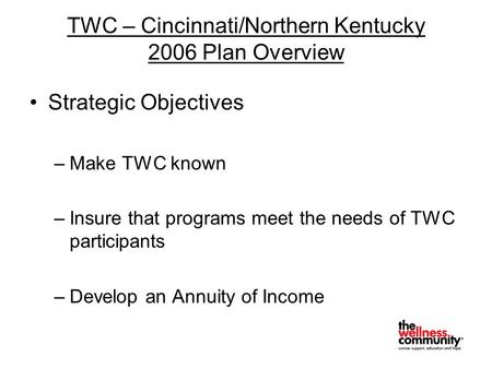 TWC – Cincinnati/Northern Kentucky 2006 Plan Overview Strategic Objectives –Make TWC known –Insure that programs meet the needs of TWC participants –Develop.
