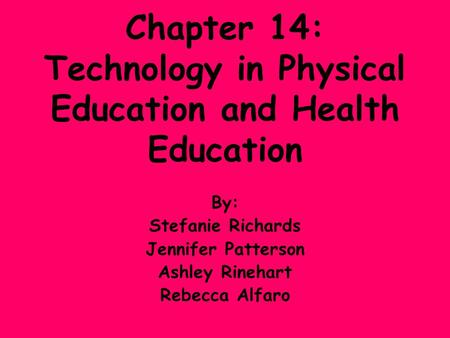 Chapter 14: Technology in Physical Education and Health Education By: Stefanie Richards Jennifer Patterson Ashley Rinehart Rebecca Alfaro.