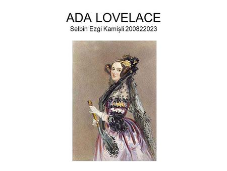 ADA LOVELACE Selbin Ezgi Kamişli 200822023. OUTLİNE Childhood Adults Working whit Charles Babbage Died.