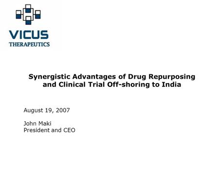 Synergistic Advantages of Drug Repurposing and Clinical Trial Off-shoring to India August 19, 2007 John Maki President and CEO.