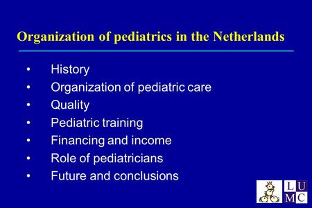 Organization of pediatrics in the Netherlands History Organization of pediatric care Quality Pediatric training Financing and income Role of pediatricians.