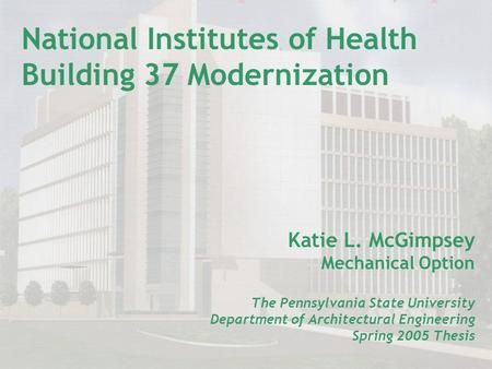 National Institutes of Health Building 37 Modernization Katie L. McGimpsey Mechanical Option The Pennsylvania State University Department of Architectural.