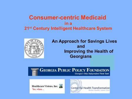 Consumer-centric Medicaid in a 21 st Century Intelligent Healthcare System Healthcare Visions, Inc. Yes, when… An Approach for Savings Lives and Improving.