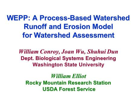 WEPP: A Process-Based Watershed Runoff and Erosion Model for Watershed Assessment William Conroy, Joan Wu, Shuhui Dun Dept. Biological Systems Engineering.