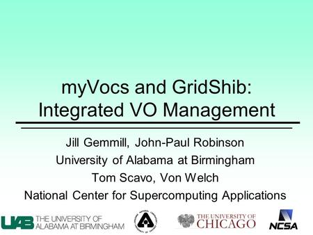 MyVocs and GridShib: Integrated VO Management Jill Gemmill, John-Paul Robinson University of Alabama at Birmingham Tom Scavo, Von Welch National Center.