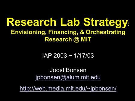 <strong>Research</strong> Lab Strategy : Envisioning, Financing, & Orchestrating MIT IAP 2003 ~ 1/17/03 Joost Bonsen