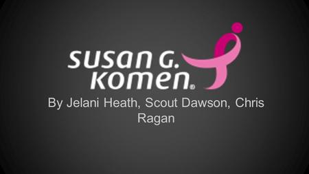 By Jelani Heath, Scout Dawson, Chris Ragan. Who We Are, About Us Susan G. Komen is a foundation that's goal is to save lives and end breast cancer. As.