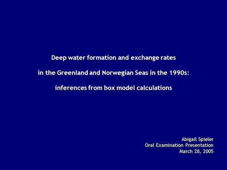 Deep water formation and exchange rates in the Greenland and Norwegian Seas in the 1990s: inferences from box model calculations Abigail Spieler Oral Examination.