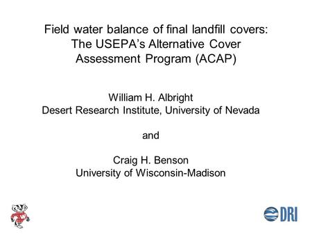 Field water balance of final landfill covers: The USEPA's Alternative Cover Assessment Program (ACAP) William H. Albright Desert Research Institute, University.