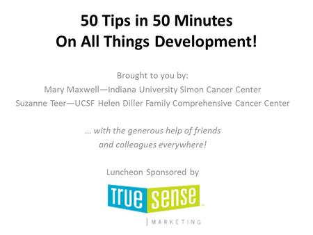 50 Tips in 50 Minutes On All Things Development! Brought to you by: Mary Maxwell—Indiana University Simon Cancer Center Suzanne Teer—UCSF Helen Diller.