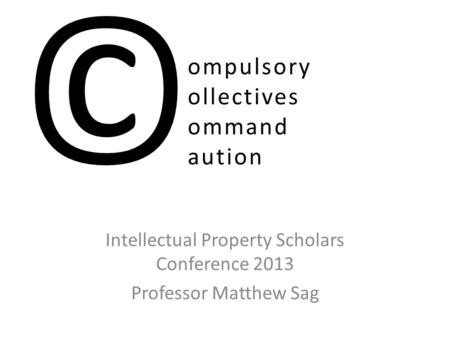 Ompulsory ollectives ommand aution Intellectual Property Scholars Conference 2013 Professor Matthew Sag ©