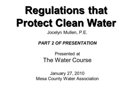 Regulations that Protect Clean Water Jocelyn Mullen, P.E. PART 2 OF PRESENTATION Presented at The Water Course January 27, 2010 Mesa County Water Association.
