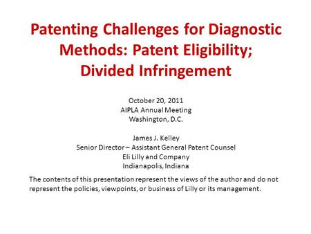 Patenting Challenges for Diagnostic Methods: Patent Eligibility; Divided Infringement October 20, 2011 AIPLA Annual Meeting Washington, D.C. James J. Kelley.