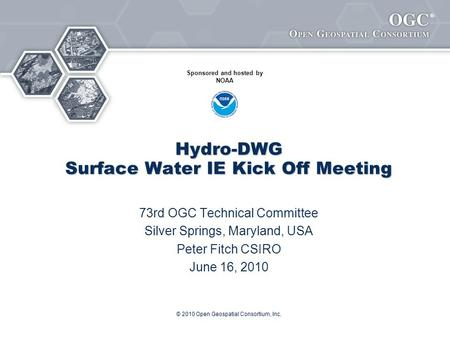 ® © 2010 Open Geospatial Consortium, Inc. Hydro-DWG Surface Water IE Kick Off Meeting 73rd OGC Technical Committee Silver Springs, Maryland, USA Peter.