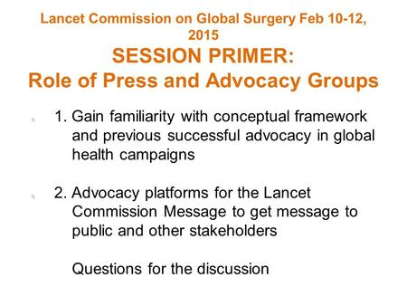 Lancet Commission on Global Surgery Feb 10-12, 2015 SESSION PRIMER: Role of Press and Advocacy Groups 1) 1. Gain familiarity with conceptual framework.