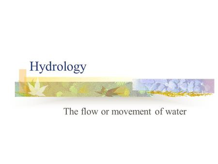 Hydrology The flow or movement of water. Hydrologic cycle.