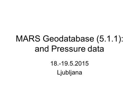 MARS Geodatabase (5.1.1): and Pressure data 18.-19.5.2015 Ljubljana.