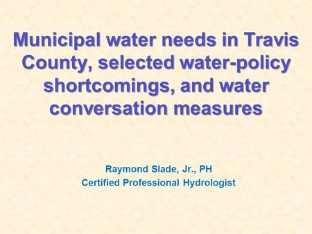 Municipal water needs in Travis County, selected water-policy shortcomings, and water conversation measures Raymond Slade, Jr., PH Certified Professional.