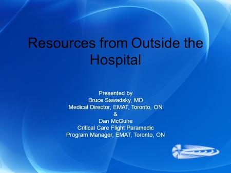 Resources from Outside the Hospital Presented by Bruce Sawadsky, MD Medical Director, EMAT, Toronto, ON & Dan McGuire Critical Care Flight Paramedic Program.