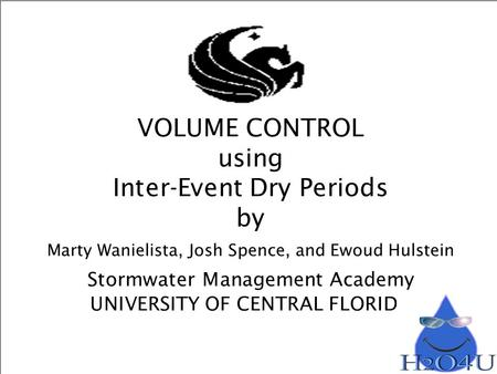 VOLUME CONTROL using Inter-Event Dry Periods by Marty Wanielista, Josh Spence, and Ewoud Hulstein Stormwater Management Academy UNIVERSITY OF CENTRAL FLORIDA.