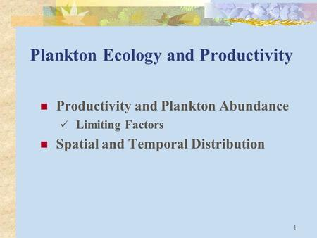 1 Plankton Ecology and Productivity Productivity and Plankton Abundance Limiting Factors Spatial and Temporal Distribution.