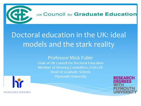 Doctoral education in the UK: ideal models and the stark reality Professor Mick Fuller Chair of UK Council for Doctoral Education Member of Steering Committee,